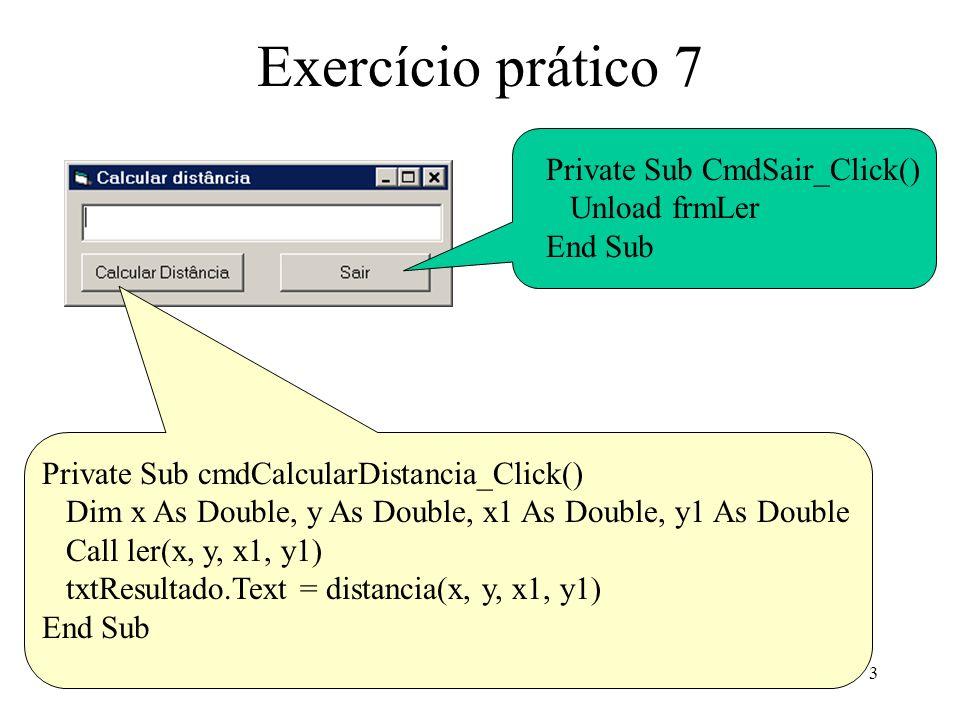 4 Exercício prático 7 Modulo Public Sub escrever(x1 As Double, y1 As Double, x2 As Double, y2 As Double) Open c:\ponto.txt For Output As #1 Write #1, x1, y1, x2, y2 Close #1 End Sub Public Sub ler(x1 As Double, y1 As Double, x2 As Double, y2 As Double) Open c:\ponto.txt For Input As #1 Input #1, x1, y1, x2, y2 Close #1 End Sub Public Function distancia(x1 As Double, y1 As Double, x2 As Double, y2 As Double) As Double distancia = Sqr((x2 - x1) * (x2 - x1) + (y2 - y1) * (y2 - y1)) End Function