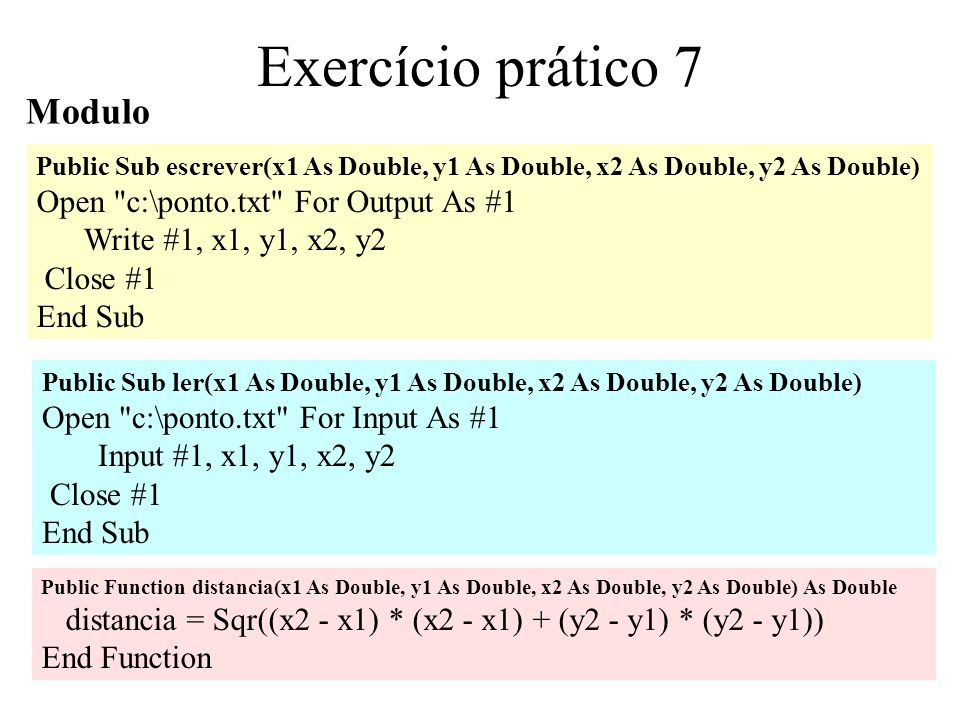 4 Exercício prático 7 Modulo Public Sub escrever(x1 As Double, y1 As Double, x2 As Double, y2 As Double) Open c:\ponto.txt For Output As #1 Write #1, x1, y1, x2, y2 Close #1 End Sub Public Sub ler(x1 As Double, y1 As Double, x2 As Double, y2 As Double) Open c:\ponto.txt For Input As #1 Input #1, x1, y1, x2, y2 Close #1 End Sub Public Function distancia(x1 As Double, y1 As Double, x2 As Double, y2 As Double) As Double distancia = Sqr((x2 - x1) * (x2 - x1) + (y2 - y1) * (y2 - y1)) End Function