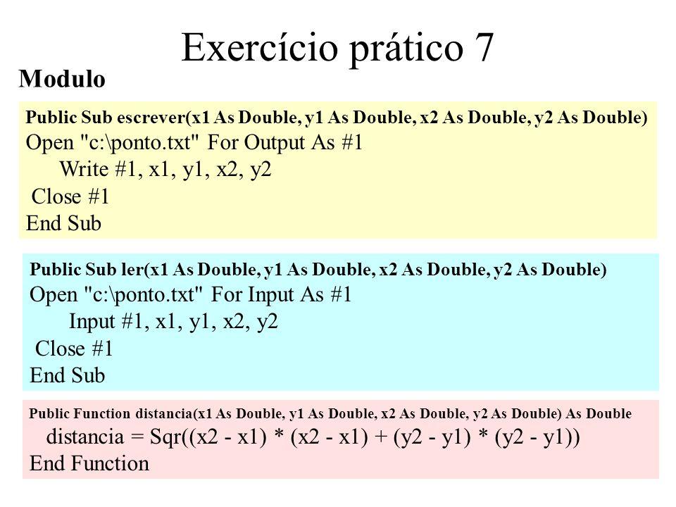 5 Exercício prático 7 O utilizador selecciona o ficheiro de trabalho Public Sub escrever(x1 As Double, y1 As Double, x2 As Double, y2 As Double) Open frmOperacoes.txtNome.Text For Output As #1 Write #1, x1, y1, x2, y2 Close #1 End Sub Public Sub ler(x1 As Double, y1 As Double, x2 As Double, y2 As Double) Open frmOperacoes.txtNome.Text For Input As #1 Input #1, x1, y1, x2, y2 Close #1 End Sub