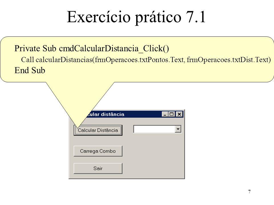 8 Exercício prático 7.1 Private Sub cmdCarregaCombo_Click() Dim dist As Double Open frmOperacoes.txtDist.Text For Input As #1 While Not EOF(1) Input #1, dist cboDistancias.AddItem dist Wend Close #1 End Sub