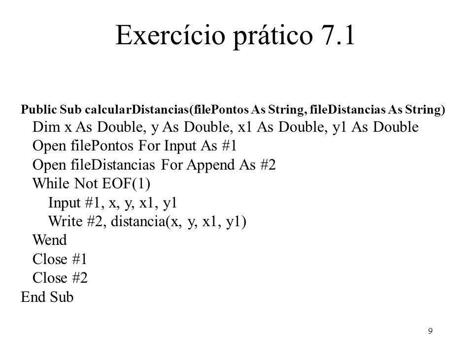 10 Exercício prático 7.1 Public Sub escreverPontos(x1 As Double, y1 As Double, x2 As Double, y2 As Double) Open frmOperacoes.txtPontos.Text For Append As #1 Write #1, x1, y1, x2, y2 Close #1 End Sub