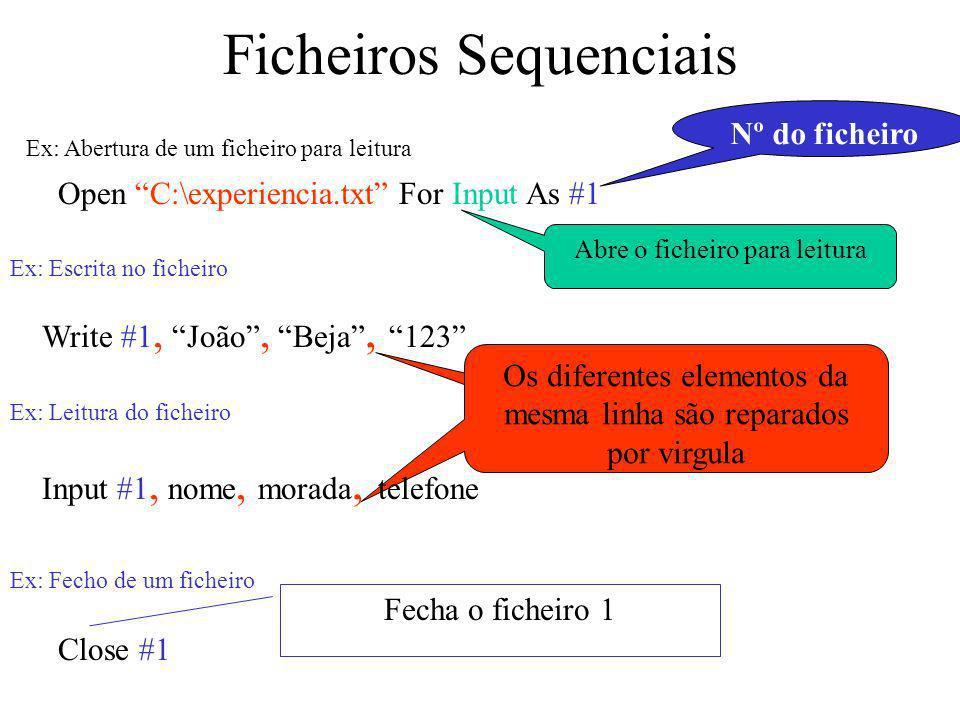 Ficheiros Sequenciais Ex: Escrita no ficheiro Ex: Abertura de um ficheiro para leitura Open C:\experiencia.txt For Input As #1 Abre o ficheiro para leitura Nº do ficheiro Os diferentes elementos da mesma linha são reparados por virgula Input #1, nome, morada, telefone Write #1, João, Beja, 123 Ex: Leitura do ficheiro Close #1 Fecha o ficheiro 1 Ex: Fecho de um ficheiro