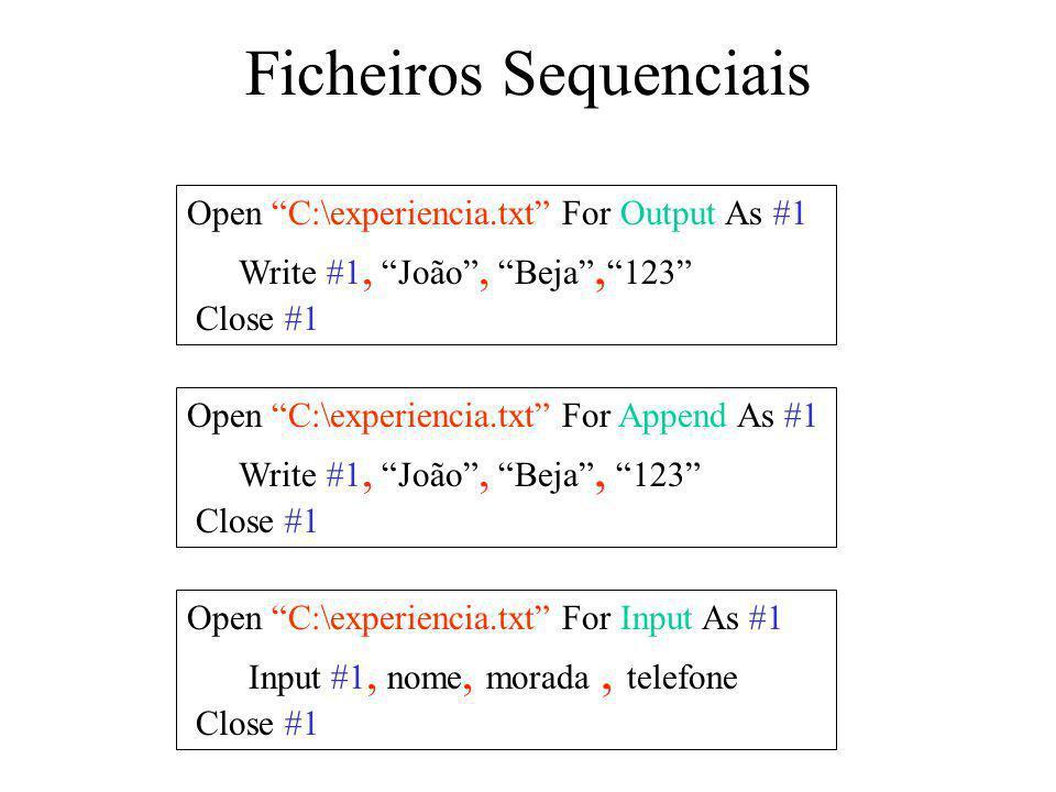 Ficheiros Sequenciais Open C:\experiencia.txt For Output As #1 Write #1, João, Beja, 123 Close #1 Open C:\experiencia.txt For Append As #1 Write #1, João, Beja, 123 Close #1 Open C:\experiencia.txt For Input As #1 Input #1, nome, morada, telefone Close #1