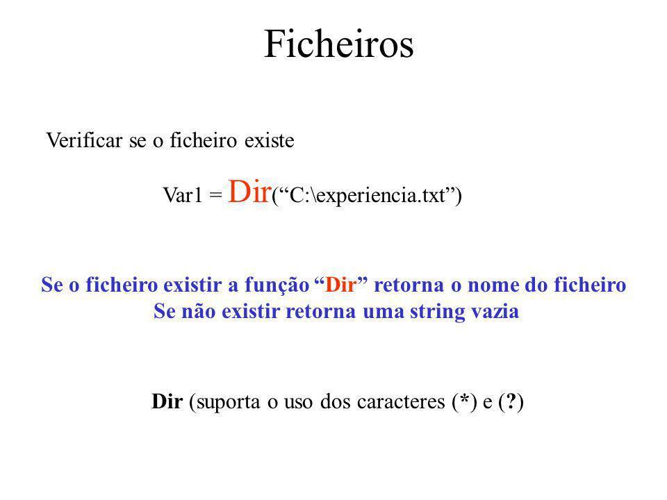 Ficheiros Dir (suporta o uso dos caracteres (*) e (?) Verificar se o ficheiro existe Var1 = Dir (C:\experiencia.txt) Se o ficheiro existir a função Dir retorna o nome do ficheiro Se não existir retorna uma string vazia