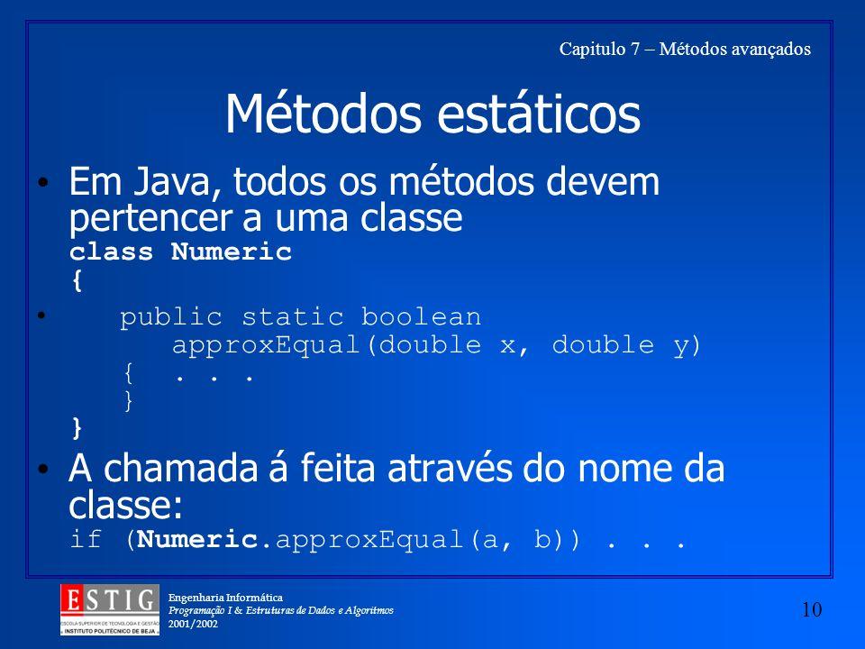 Engenharia Informática Programação I & Estruturas de Dados e Algoritmos 2001/2002 10 Capitulo 7 – Métodos avançados Métodos estáticos Em Java, todos os métodos devem pertencer a uma classe class Numeric { public static boolean approxEqual(double x, double y) {...