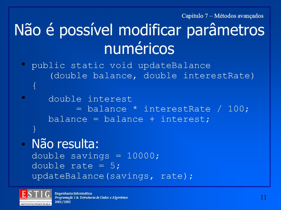 Engenharia Informática Programação I & Estruturas de Dados e Algoritmos 2001/ Capitulo 7 – Métodos avançados Não é possível modificar parâmetros numéricos public static void updateBalance (double balance, double interestRate) { double interest = balance * interestRate / 100; balance = balance + interest; } Não resulta: double savings = 10000; double rate = 5; updateBalance(savings, rate);