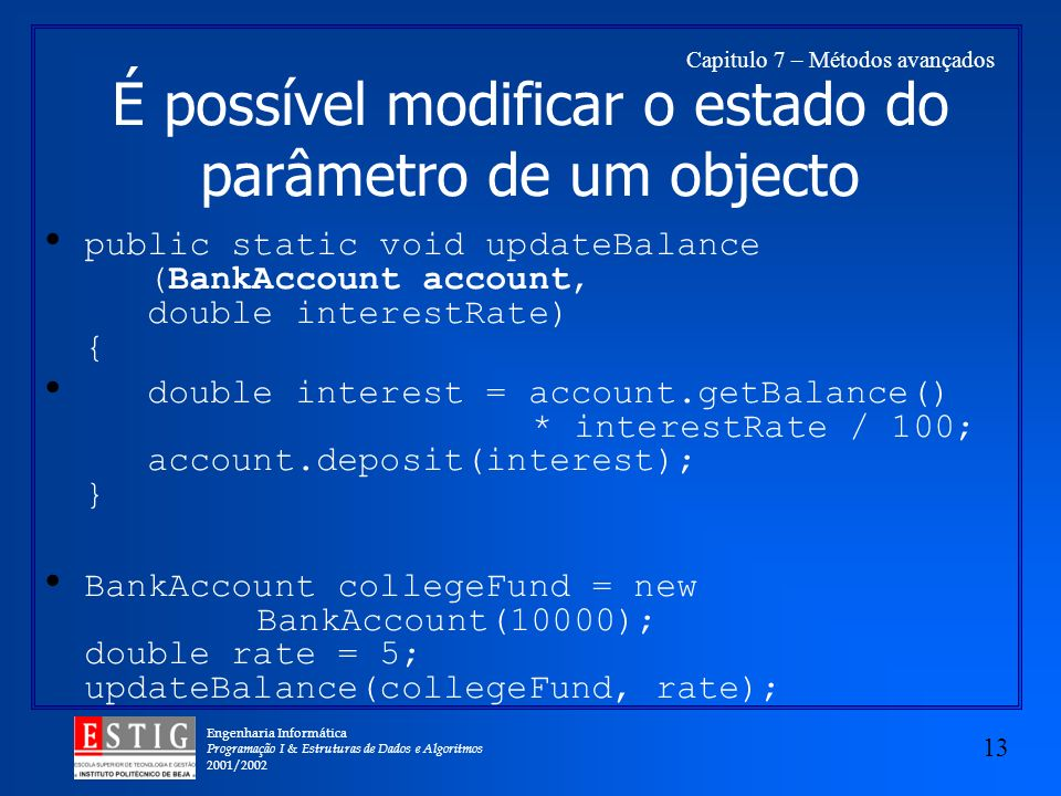 Engenharia Informática Programação I & Estruturas de Dados e Algoritmos 2001/ Capitulo 7 – Métodos avançados É possível modificar o estado do parâmetro de um objecto public static void updateBalance (BankAccount account, double interestRate) { double interest = account.getBalance() * interestRate / 100; account.deposit(interest); } BankAccount collegeFund = new BankAccount(10000); double rate = 5; updateBalance(collegeFund, rate);