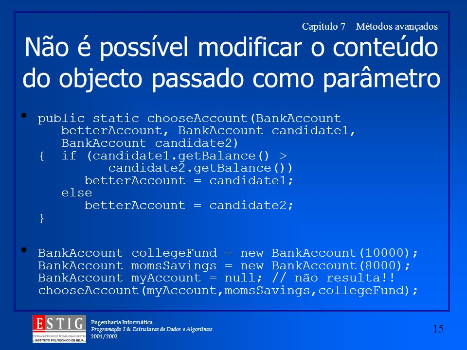 Engenharia Informática Programação I & Estruturas de Dados e Algoritmos 2001/ Capitulo 7 – Métodos avançados Não é possível modificar o conteúdo do objecto passado como parâmetro public static chooseAccount(BankAccount betterAccount, BankAccount candidate1, BankAccount candidate2) { if (candidate1.getBalance() > candidate2.getBalance()) betterAccount = candidate1; else betterAccount = candidate2; } BankAccount collegeFund = new BankAccount(10000); BankAccount momsSavings = new BankAccount(8000); BankAccount myAccount = null; // não resulta!.