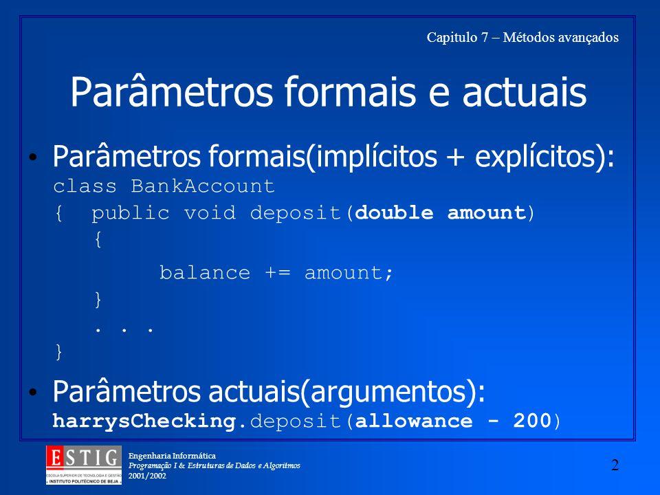 Engenharia Informática Programação I & Estruturas de Dados e Algoritmos 2001/2002 2 Capitulo 7 – Métodos avançados Parâmetros formais e actuais Parâmetros formais(implícitos + explícitos): class BankAccount { public void deposit(double amount) { balance += amount; }...