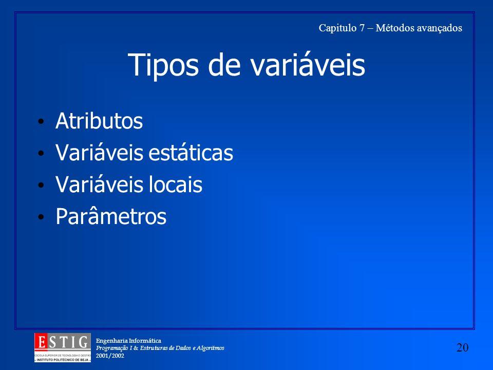 Engenharia Informática Programação I & Estruturas de Dados e Algoritmos 2001/2002 20 Capitulo 7 – Métodos avançados Tipos de variáveis Atributos Variáveis estáticas Variáveis locais Parâmetros