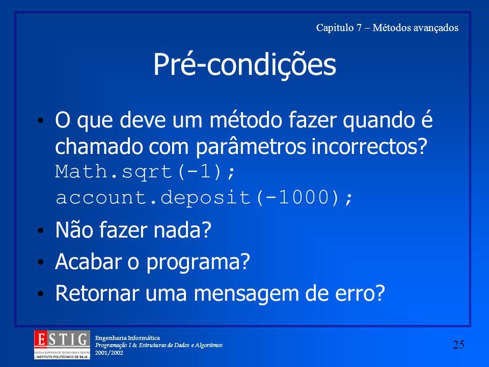 Engenharia Informática Programação I & Estruturas de Dados e Algoritmos 2001/2002 25 Capitulo 7 – Métodos avançados Pré-condições O que deve um método fazer quando é chamado com parâmetros incorrectos.