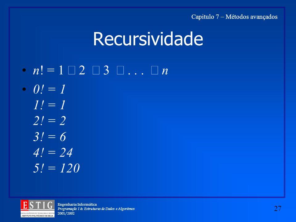 Engenharia Informática Programação I & Estruturas de Dados e Algoritmos 2001/2002 27 Capitulo 7 – Métodos avançados Recursividade n! = 1 2 3... n 0! =