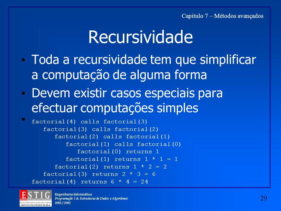 Engenharia Informática Programação I & Estruturas de Dados e Algoritmos 2001/2002 29 Capitulo 7 – Métodos avançados Recursividade Toda a recursividade tem que simplificar a computação de alguma forma Devem existir casos especiais para efectuar computações simples factorial(4) calls factorial(3) factorial(3) calls factorial(2) factorial(2) calls factorial(1) factorial(1) calls factorial(0) factorial(0) returns 1 factorial(1) returns 1 * 1 = 1 factorial(2) returns 1 * 2 = 2 factorial(3) returns 2 * 3 = 6 factorial(4) returns 6 * 4 = 24