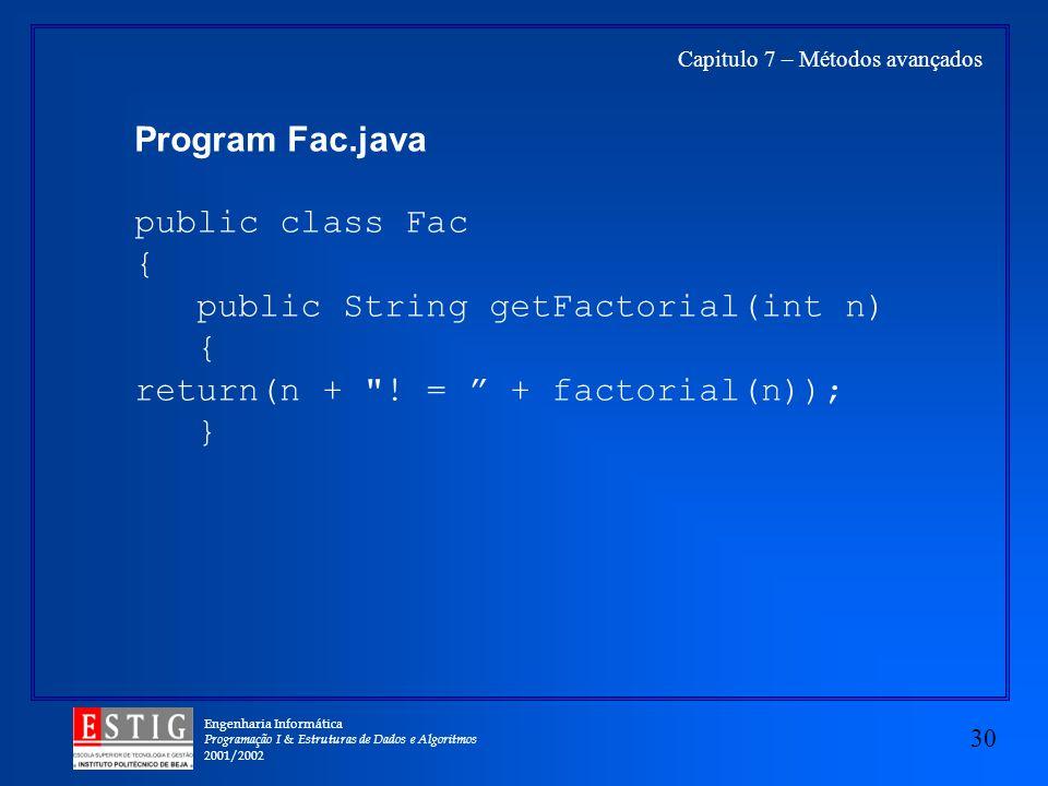 Engenharia Informática Programação I & Estruturas de Dados e Algoritmos 2001/2002 30 Capitulo 7 – Métodos avançados Program Fac.java public class Fac { public String getFactorial(int n) { return(n + .