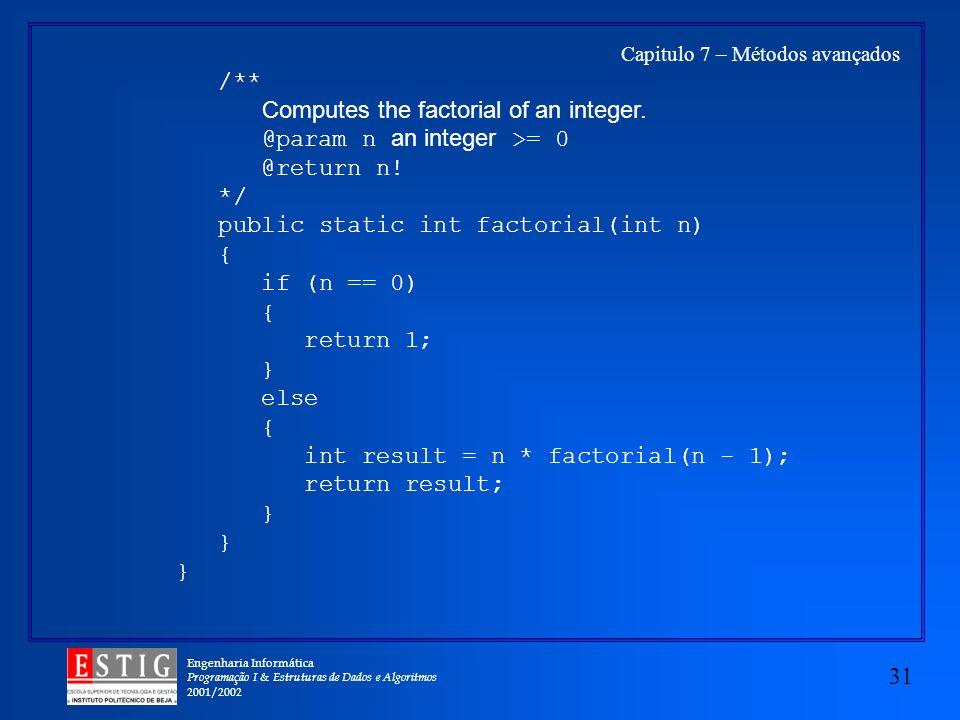 Engenharia Informática Programação I & Estruturas de Dados e Algoritmos 2001/2002 31 Capitulo 7 – Métodos avançados /** Computes the factorial of an integer.