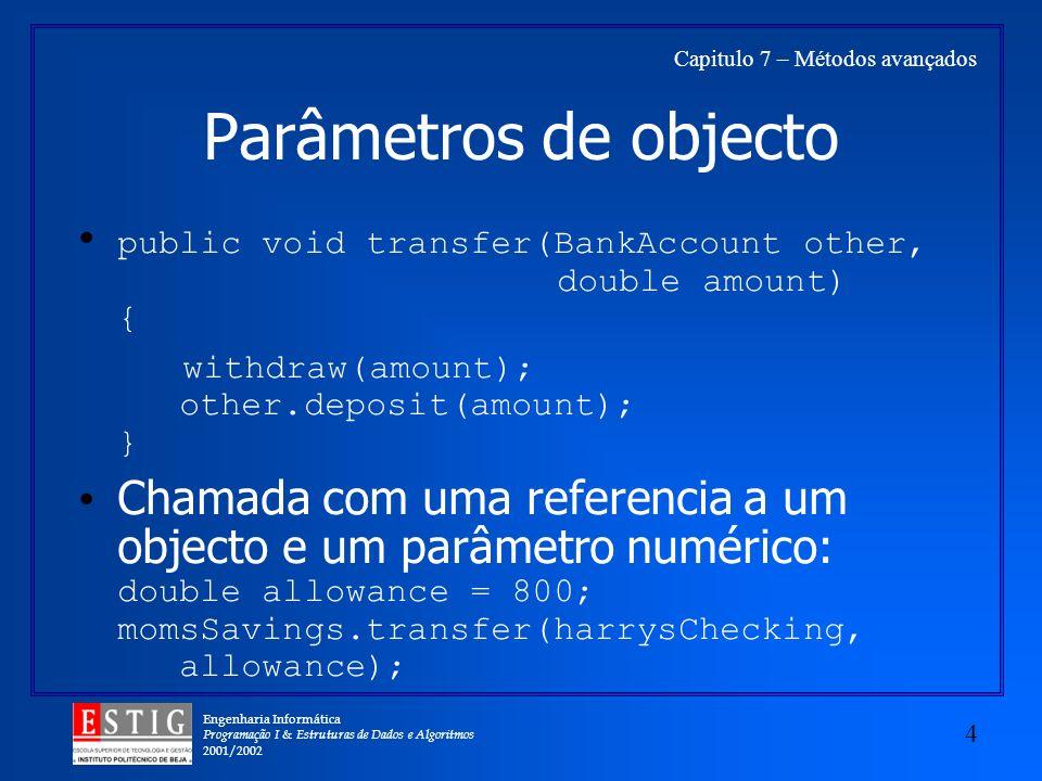 Engenharia Informática Programação I & Estruturas de Dados e Algoritmos 2001/2002 4 Capitulo 7 – Métodos avançados Parâmetros de objecto public void transfer(BankAccount other, double amount) { withdraw(amount); other.deposit(amount); } Chamada com uma referencia a um objecto e um parâmetro numérico: double allowance = 800; momsSavings.transfer(harrysChecking, allowance);