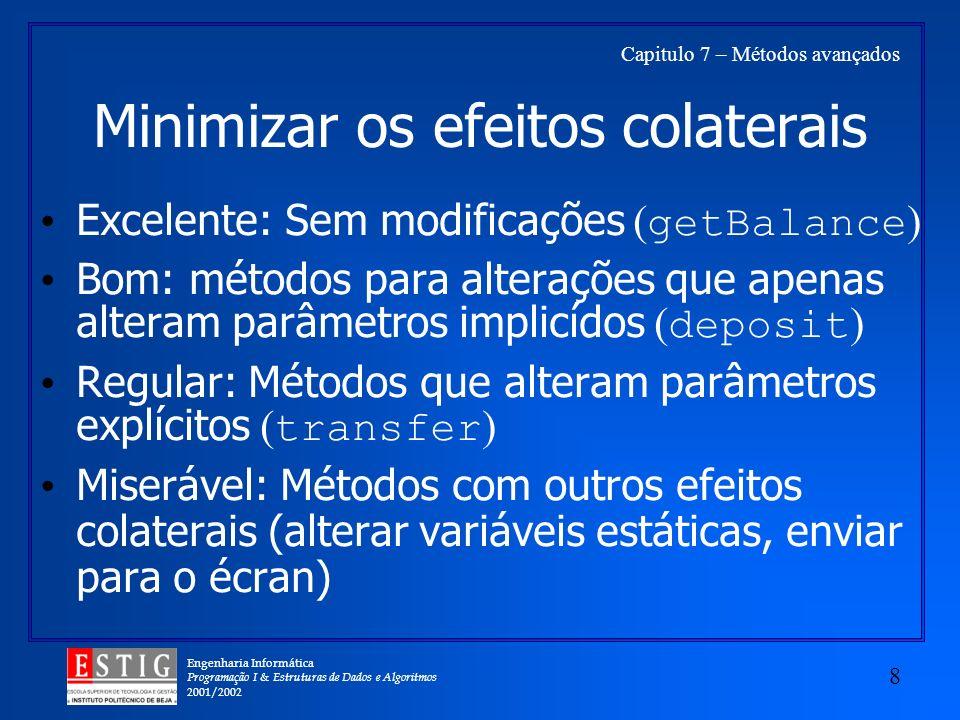 Engenharia Informática Programação I & Estruturas de Dados e Algoritmos 2001/2002 8 Capitulo 7 – Métodos avançados Minimizar os efeitos colaterais Excelente: Sem modificações ( getBalance ) Bom: métodos para alterações que apenas alteram parâmetros implicídos ( deposit ) Regular: Métodos que alteram parâmetros explícitos ( transfer ) Miserável: Métodos com outros efeitos colaterais (alterar variáveis estáticas, enviar para o écran)