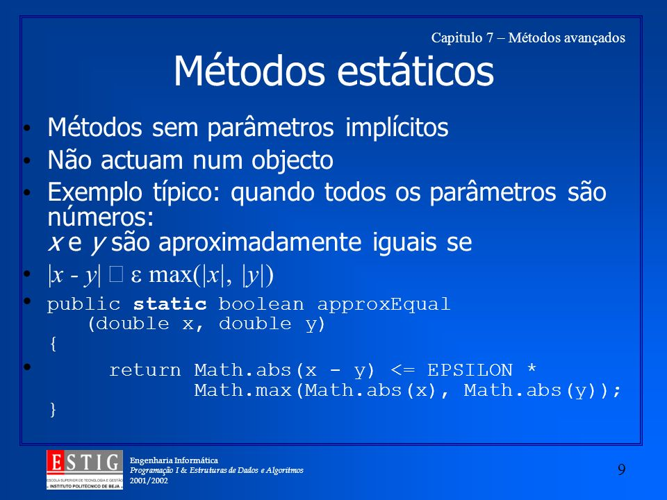 Engenharia Informática Programação I & Estruturas de Dados e Algoritmos 2001/2002 9 Capitulo 7 – Métodos avançados Métodos estáticos Métodos sem parâmetros implícitos Não actuam num objecto Exemplo típico: quando todos os parâmetros são números: x e y são aproximadamente iguais se |x - y| max(|x|, |y|) public static boolean approxEqual (double x, double y) { return Math.abs(x - y) <= EPSILON * Math.max(Math.abs(x), Math.abs(y)); }