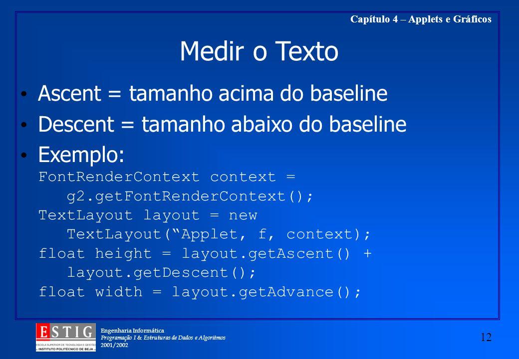 Engenharia Informática Programação I & Estruturas de Dados e Algoritmos 2001/2002 12 Capítulo 4 – Applets e Gráficos Medir o Texto Ascent = tamanho ac