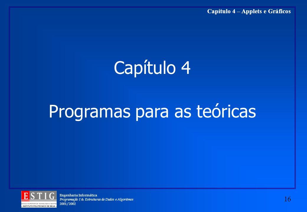 Engenharia Informática Programação I & Estruturas de Dados e Algoritmos 2001/2002 16 Capítulo 4 – Applets e Gráficos Capítulo 4 Programas para as teór