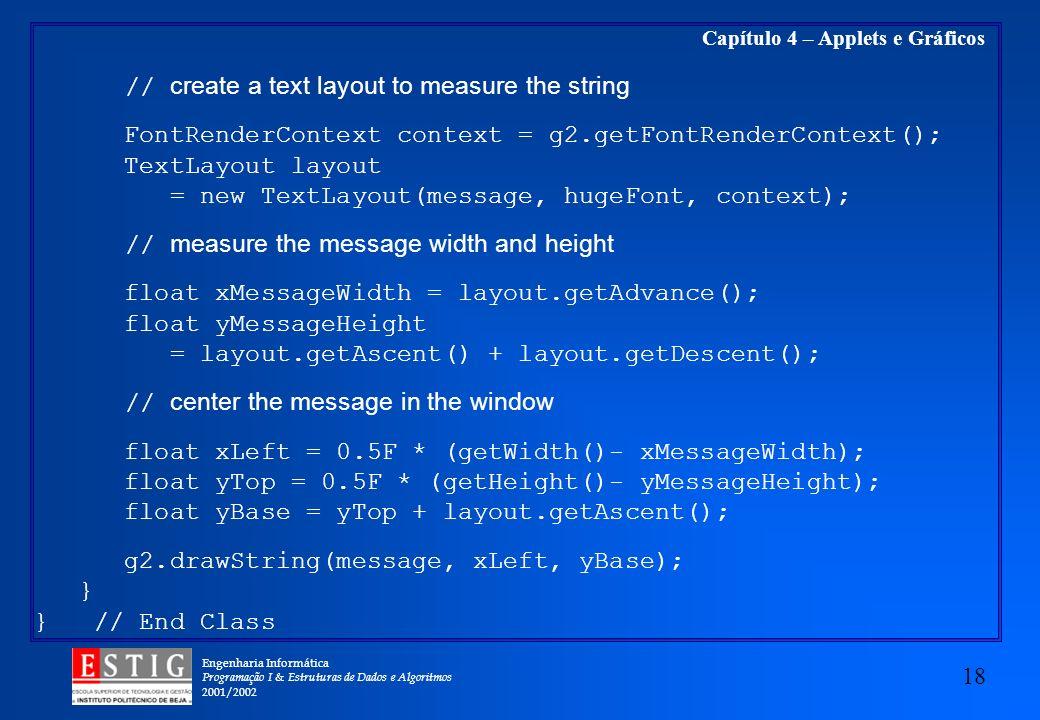 Engenharia Informática Programação I & Estruturas de Dados e Algoritmos 2001/2002 18 Capítulo 4 – Applets e Gráficos // create a text layout to measur