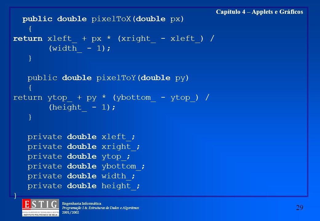 Engenharia Informática Programação I & Estruturas de Dados e Algoritmos 2001/2002 29 Capítulo 4 – Applets e Gráficos public double pixelToX(double px)