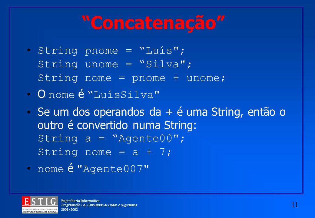 Engenharia Informática Programação I & Estruturas de Dados e Algoritmos 2001/2002 11 Concatenação String pnome = Luís ; String unome = Silva ; String nome = pnome + unome; O nome é LuísSilva Se um dos operandos da + é uma String, então o outro é convertido numa String: String a = Agente00 ; String nome = a + 7; nome é Agente007