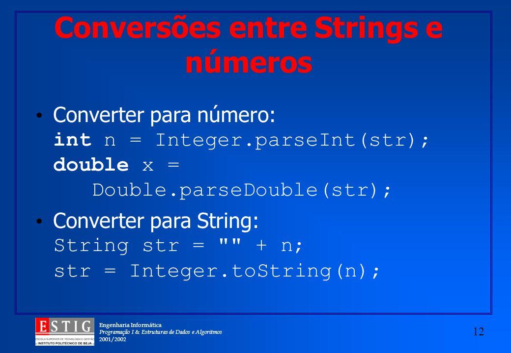 Engenharia Informática Programação I & Estruturas de Dados e Algoritmos 2001/2002 12 Conversões entre Strings e números Converter para número: int n = Integer.parseInt(str); double x = Double.parseDouble(str); Converter para String: String str = + n; str = Integer.toString(n);