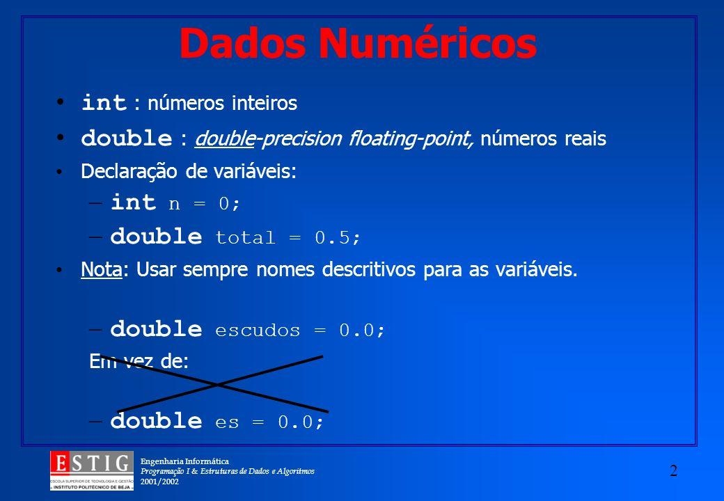 Engenharia Informática Programação I & Estruturas de Dados e Algoritmos 2001/2002 2 Dados Numéricos int : números inteiros double : double-precision floating-point, números reais Declaração de variáveis: – int n = 0; – double total = 0.5; Nota: Usar sempre nomes descritivos para as variáveis.