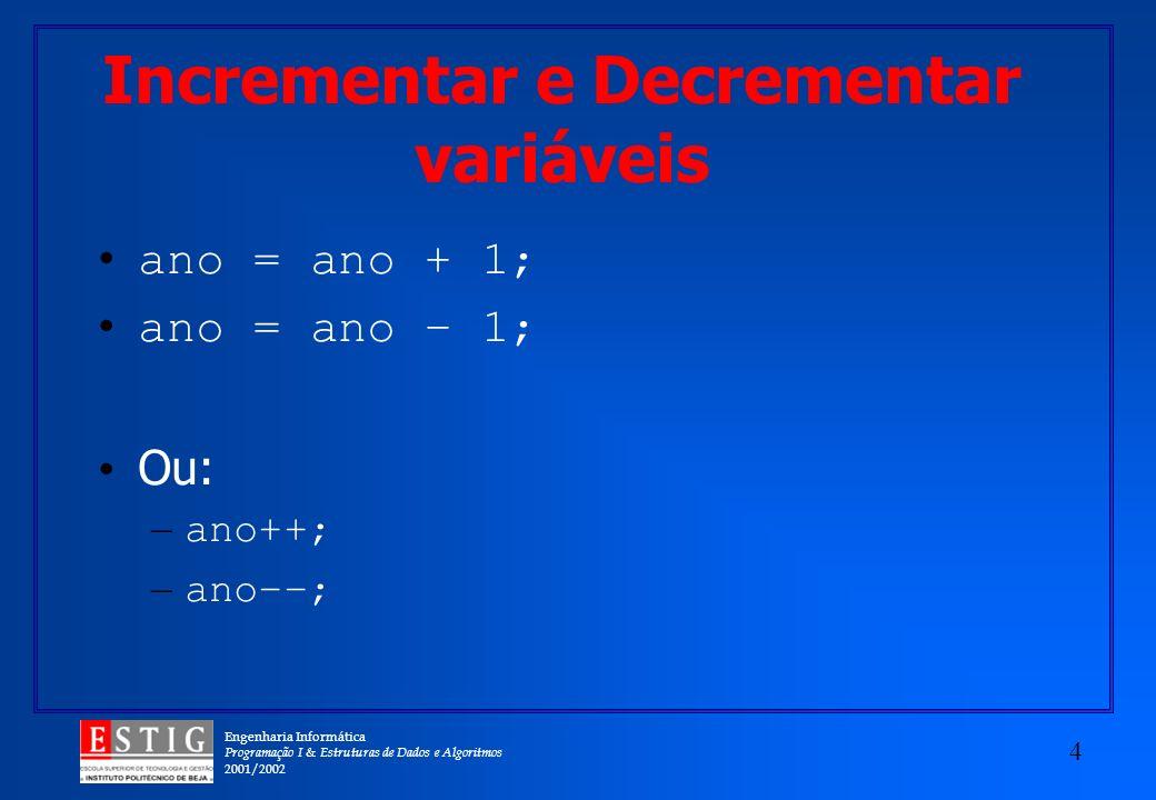 Engenharia Informática Programação I & Estruturas de Dados e Algoritmos 2001/2002 4 Incrementar e Decrementar variáveis ano = ano + 1; ano = ano – 1; Ou: – ano++; – ano––;