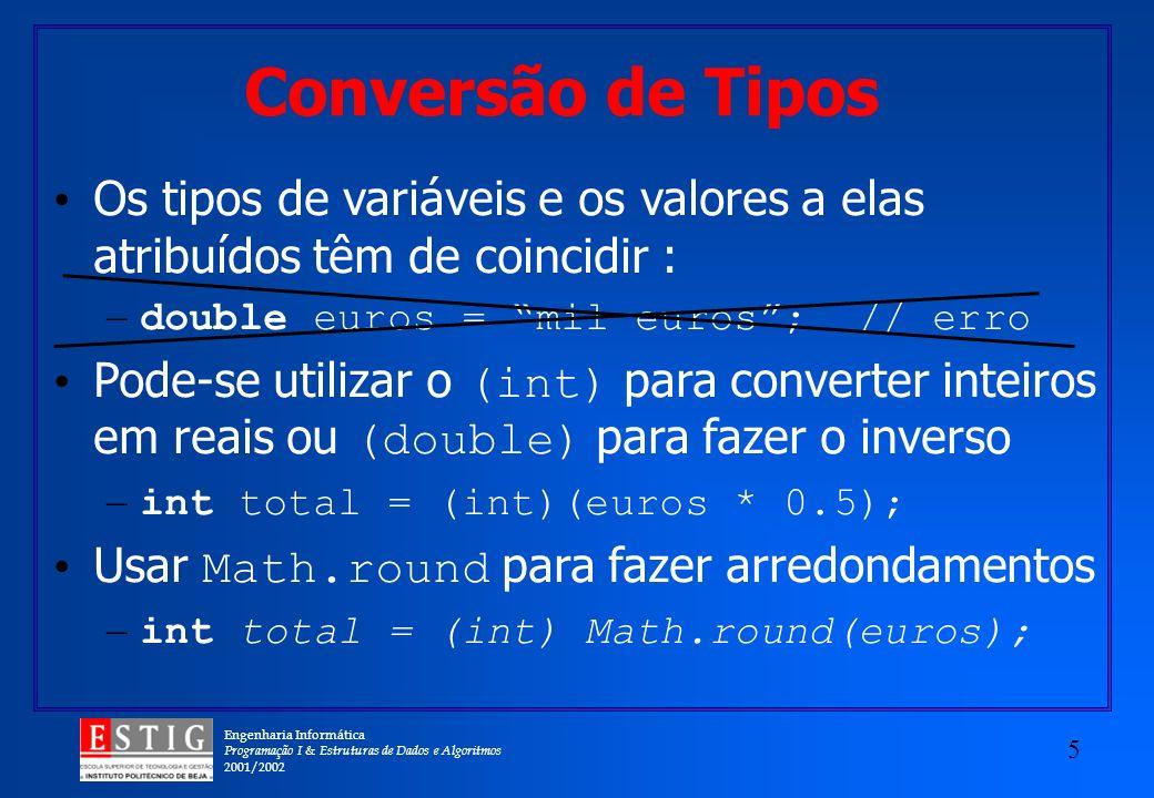 Engenharia Informática Programação I & Estruturas de Dados e Algoritmos 2001/2002 5 Conversão de Tipos Os tipos de variáveis e os valores a elas atribuídos têm de coincidir : – double euros = mil euros; // erro Pode-se utilizar o (int) para converter inteiros em reais ou (double) para fazer o inverso – int total = (int)(euros * 0.5); Usar Math.round para fazer arredondamentos – int total = (int) Math.round(euros);