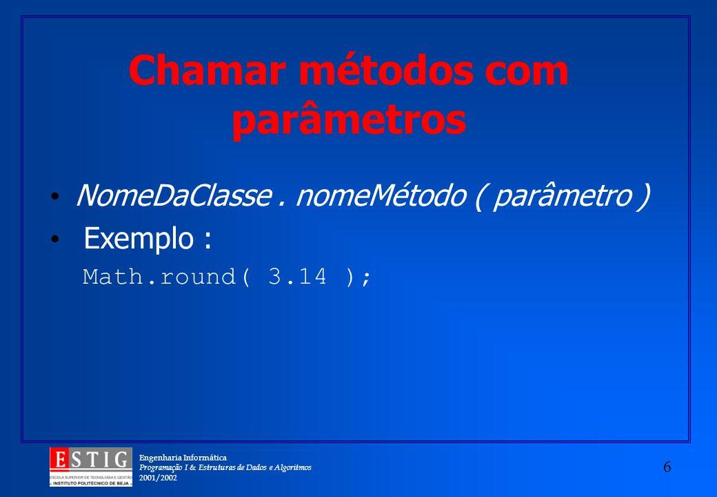 Engenharia Informática Programação I & Estruturas de Dados e Algoritmos 2001/2002 6 Chamar métodos com parâmetros NomeDaClasse. nomeMétodo ( parâmetro