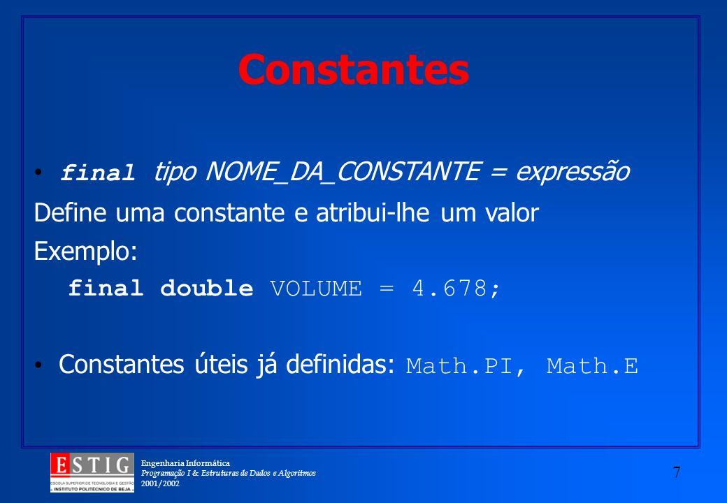 Engenharia Informática Programação I & Estruturas de Dados e Algoritmos 2001/2002 7 final tipo NOME_DA_CONSTANTE = expressão Define uma constante e atribui-lhe um valor Exemplo: final double VOLUME = 4.678; Constantes úteis já definidas: Math.PI, Math.E Constantes