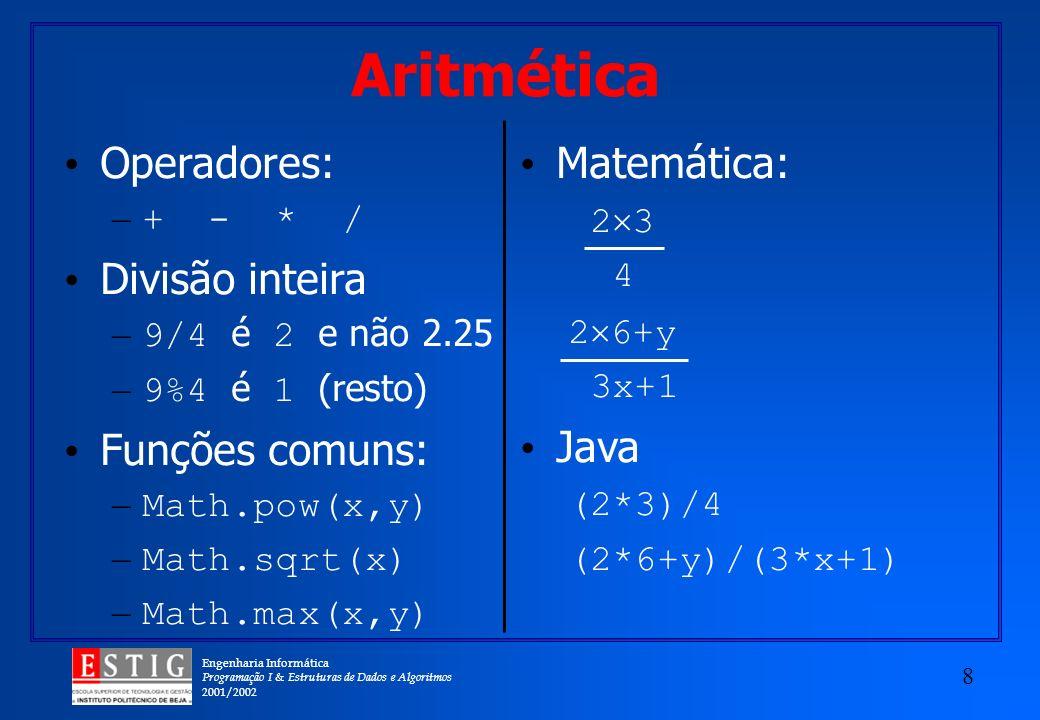 Engenharia Informática Programação I & Estruturas de Dados e Algoritmos 2001/2002 8 Aritmética Operadores: – + - * / Divisão inteira – 9/4 é 2 e não 2.25 – 9%4 é 1 (resto) Funções comuns: – Math.pow(x,y) – Math.sqrt(x) – Math.max(x,y) Matemática: 2 3 4 2 6+y 3x+1 Java (2*3)/4 (2*6+y)/(3*x+1)