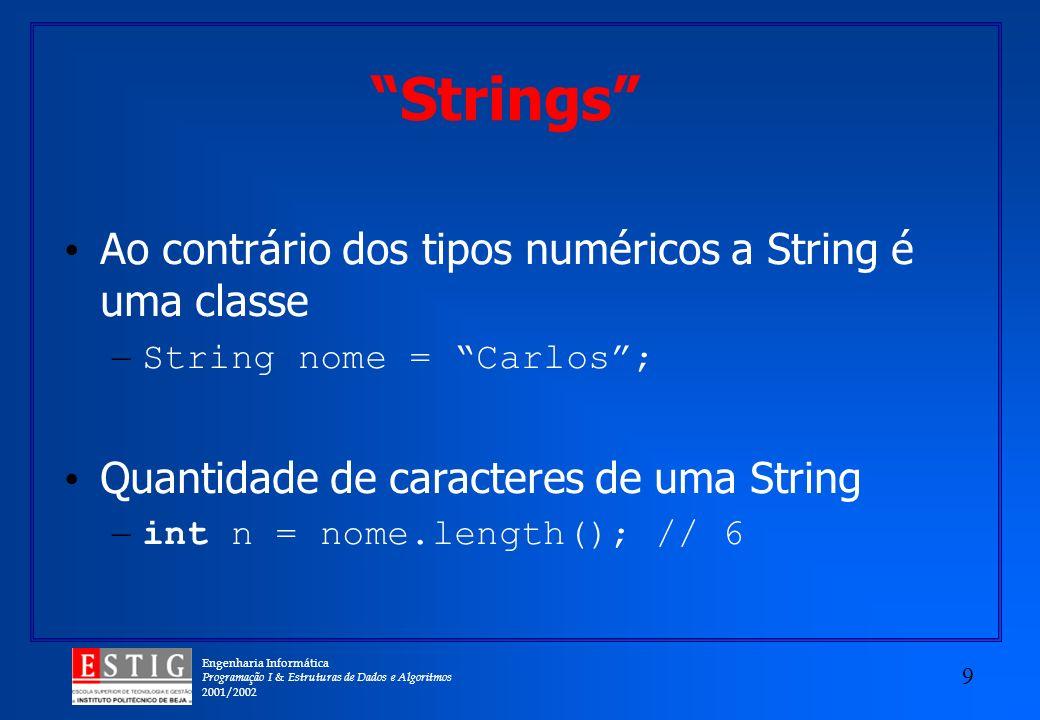 Engenharia Informática Programação I & Estruturas de Dados e Algoritmos 2001/2002 9 Strings Ao contrário dos tipos numéricos a String é uma classe – String nome = Carlos; Quantidade de caracteres de uma String – int n = nome.length(); // 6