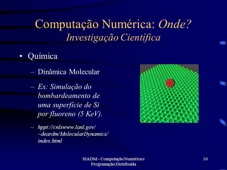 SIADM - Computação Numérica e Programação Distribuída 10 Computação Numérica: Onde? Investigação Científica Química –Dinâmica Molecular –Ex: Simulação