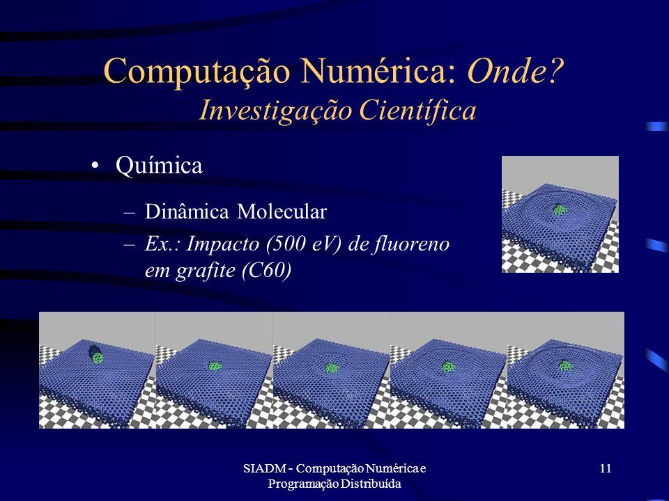 SIADM - Computação Numérica e Programação Distribuída 11 Computação Numérica: Onde? Investigação Científica Química –Dinâmica Molecular –Ex.: Impacto