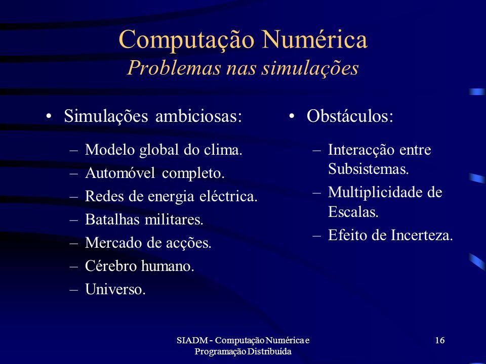 SIADM - Computação Numérica e Programação Distribuída 16 Computação Numérica Problemas nas simulações Simulações ambiciosas: –Modelo global do clima.