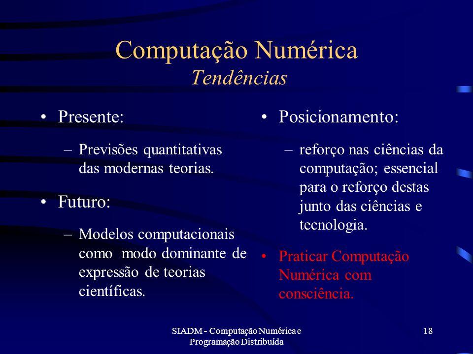 SIADM - Computação Numérica e Programação Distribuída 18 Computação Numérica Tendências Presente: –Previsões quantitativas das modernas teorias. Futur