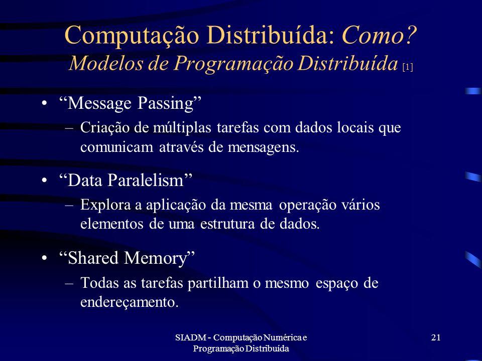 SIADM - Computação Numérica e Programação Distribuída 21 Computação Distribuída: Como? Modelos de Programação Distribuída [1] Message Passing –Criação