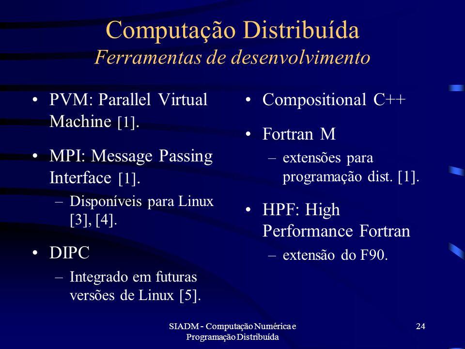 SIADM - Computação Numérica e Programação Distribuída 24 Computação Distribuída Ferramentas de desenvolvimento PVM: Parallel Virtual Machine [1]. MPI:
