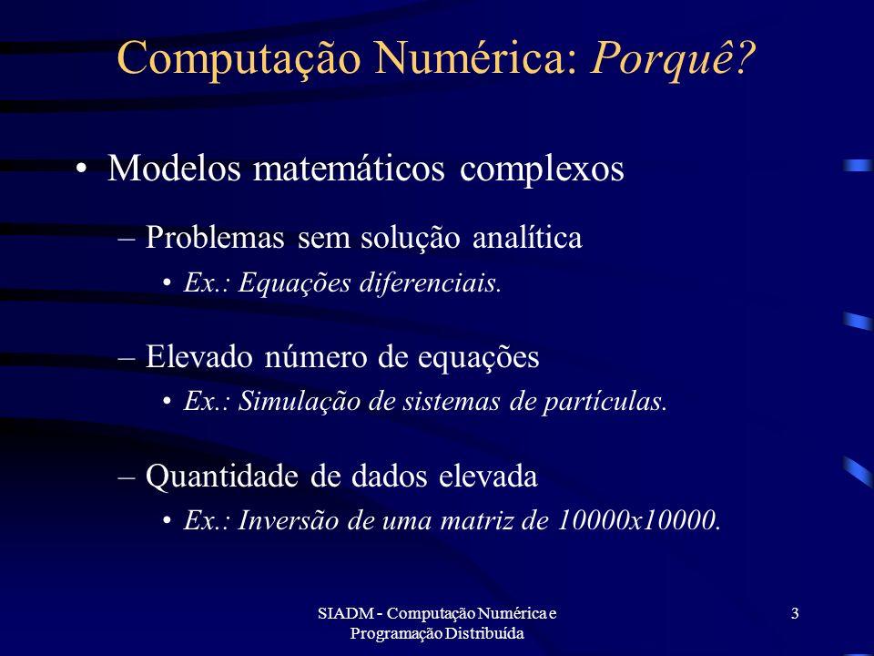 SIADM - Computação Numérica e Programação Distribuída 3 Computação Numérica: Porquê? Modelos matemáticos complexos –Problemas sem solução analítica Ex