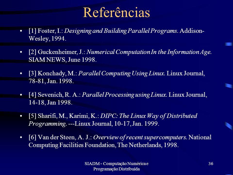 SIADM - Computação Numérica e Programação Distribuída 36 Referências [1] Foster, I.: Designing and Building Parallel Programs. Addison- Wesley, 1994.