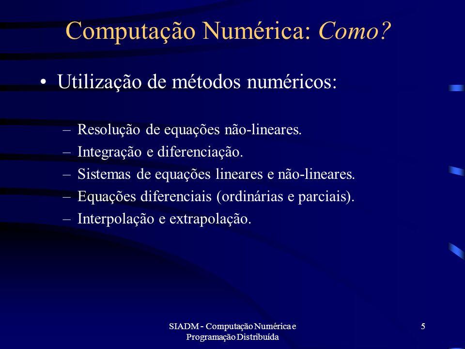 SIADM - Computação Numérica e Programação Distribuída 5 Computação Numérica: Como? Utilização de métodos numéricos: –Resolução de equações não-lineare