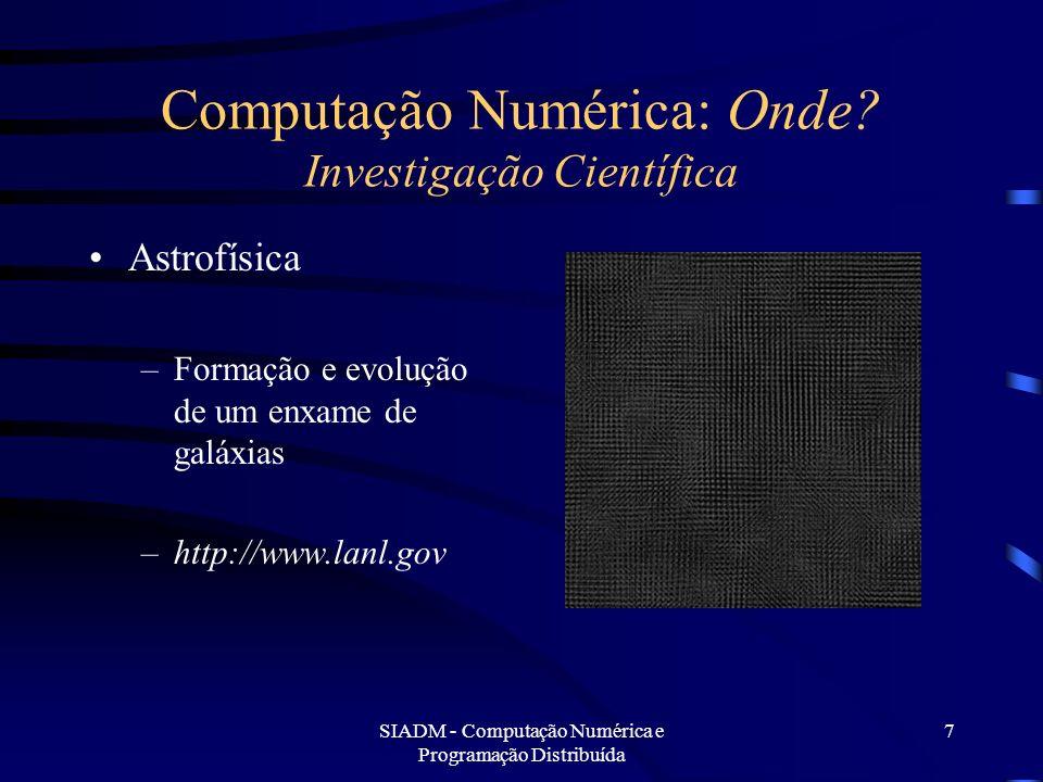 SIADM - Computação Numérica e Programação Distribuída 7 Computação Numérica: Onde? Investigação Científica Astrofísica –Formação e evolução de um enxa