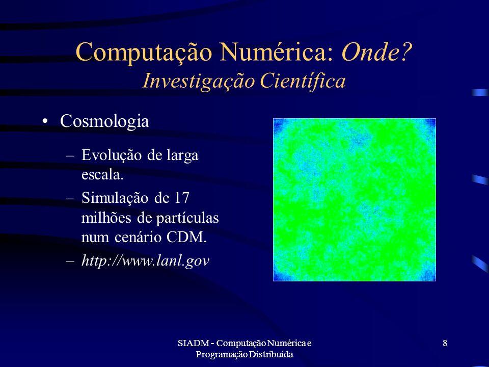 SIADM - Computação Numérica e Programação Distribuída 8 Computação Numérica: Onde? Investigação Científica Cosmologia –Evolução de larga escala. –Simu
