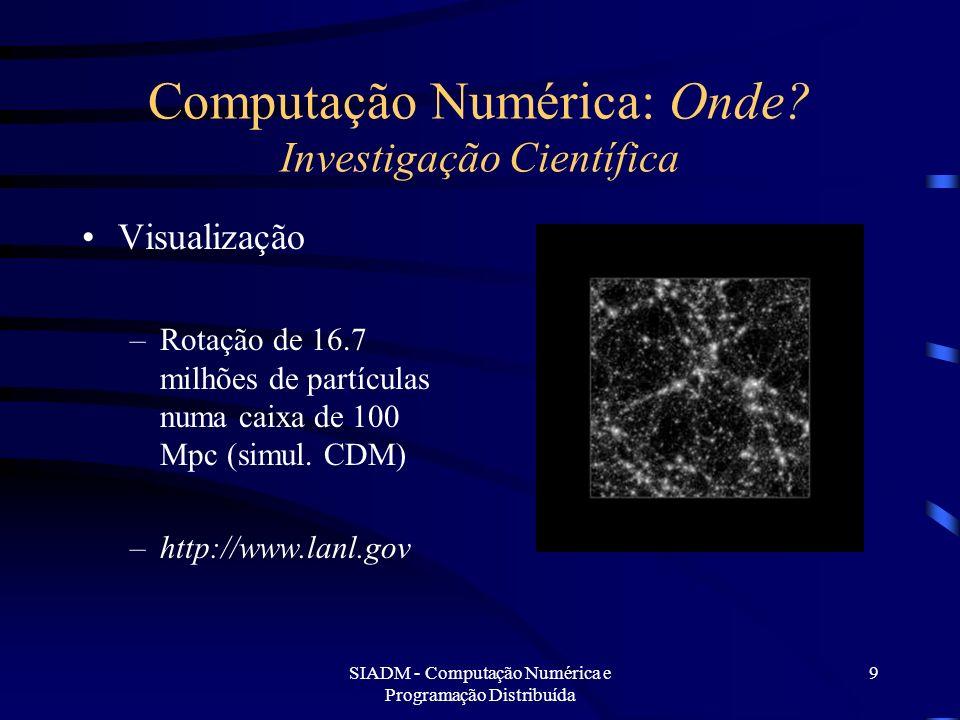SIADM - Computação Numérica e Programação Distribuída 9 Computação Numérica: Onde? Investigação Científica Visualização –Rotação de 16.7 milhões de pa