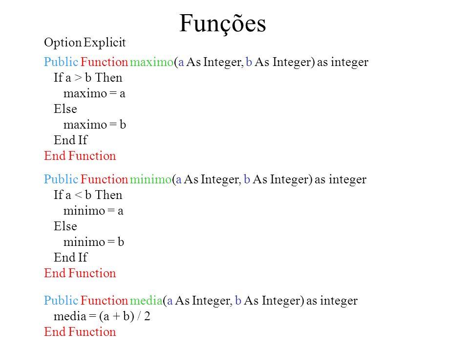 Funções Public Function minimo(a As Integer, b As Integer) as integer If a < b Then minimo = a Else minimo = b End If End Function Option Explicit Public Function maximo(a As Integer, b As Integer) as integer If a > b Then maximo = a Else maximo = b End If End Function Public Function media(a As Integer, b As Integer) as integer media = (a + b) / 2 End Function