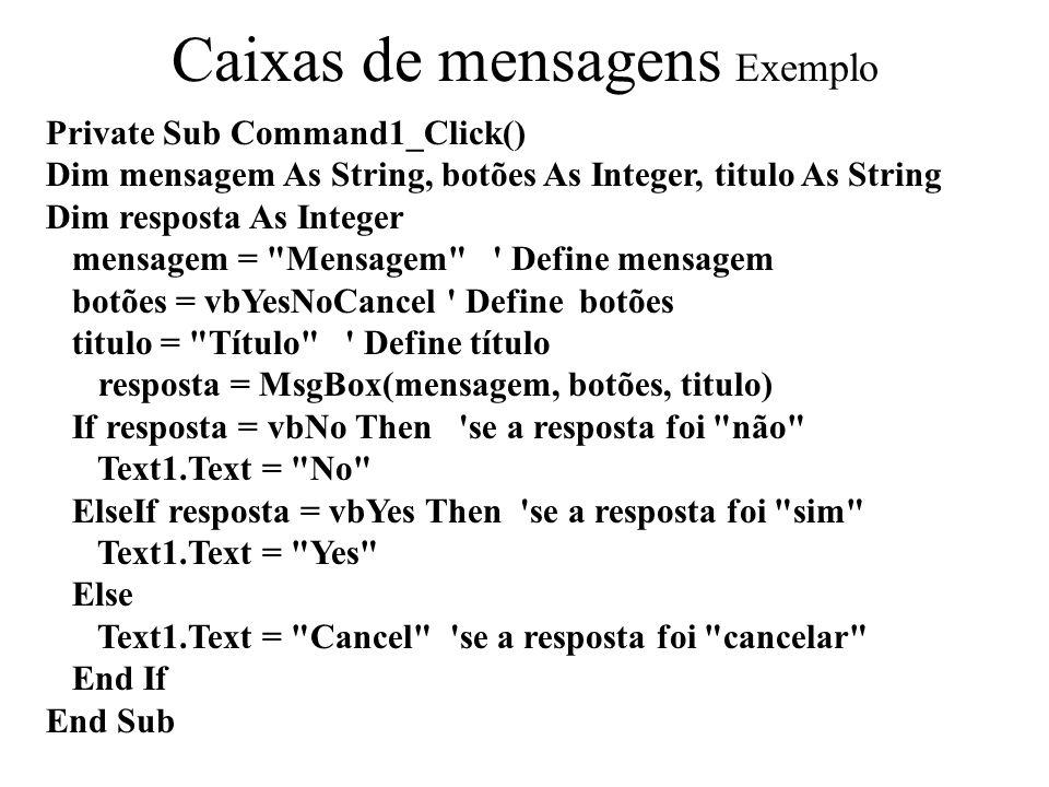 Private Sub Command1_Click() Dim mensagem As String, botões As Integer, titulo As String Dim resposta As Integer mensagem = Mensagem Define mensagem botões = vbYesNoCancel Define botões titulo = Título Define título resposta = MsgBox(mensagem, botões, titulo) If resposta = vbNo Then se a resposta foi não Text1.Text = No ElseIf resposta = vbYes Then se a resposta foi sim Text1.Text = Yes Else Text1.Text = Cancel se a resposta foi cancelar End If End Sub Caixas de mensagens Exemplo