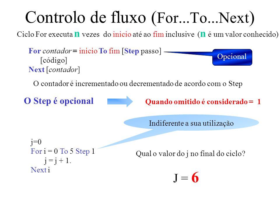 Controlo de fluxo ( For...To...Next ) For contador = inicio To fim [Step passo] [código] Next [contador] Ciclo For executa n vezes do inicio até ao fim inclusive ( n é um valor conhecido) O contador é incrementado ou decrementado de acordo com o Step Opcional O Step é opcional Quando omitido é considerado = 1 j=0 For i = 0 To 5 Step 1 j = j + 1.